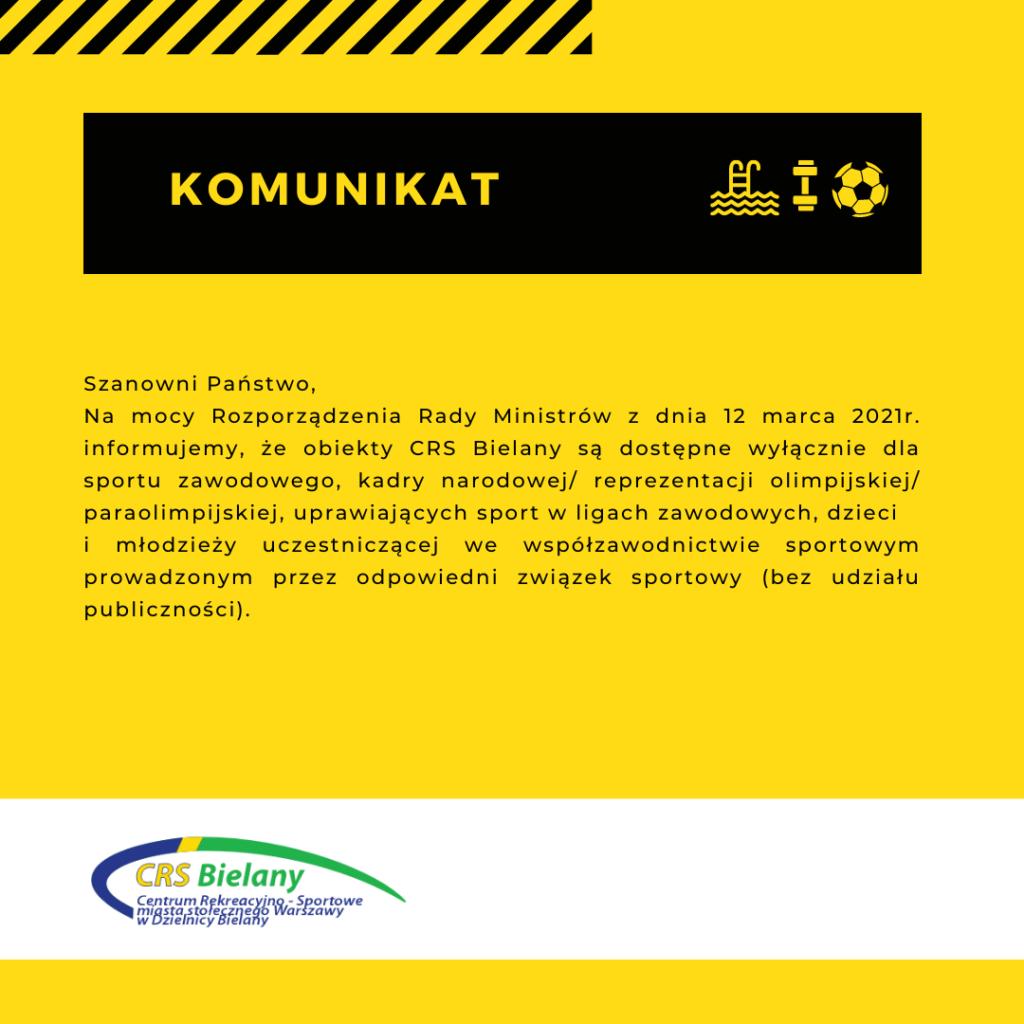 Komunikat na żółtym tle z czarnymi napisami o raz z logiem CRS Bielany z następującym tekstem: Szanowni Państwo, na mocy Rozporządzenia Rady Ministrów z dnia 12 marca 2021r. informujemy, że obiekty CRS Bielany od 15 marca do 28 marca 2021r. będą dostępne wyłącznie dla sportu zawodowego, kadry narodowej/ reprezentacji olimpijskiej/ paraolimpijskiej, uprawiających sport w ligach zawodowych, dzieci i młodzieży uczestniczącej we współzawodnictwie sportowym prowadzonym przez odpowiedni związek sportowy (bez udziału publiczności). Rezerwacji obiektów przez podmioty uprawnione można dokonać drogą e-mail: biuro@crs-bielany.waw.pl, kontakt telefoniczny (22) 835 00 09 wewnętrzny 101 Pływalnia przy ul. Conrada 6 od dnia 15 marca do 28 marca pozostanie zamknięta.