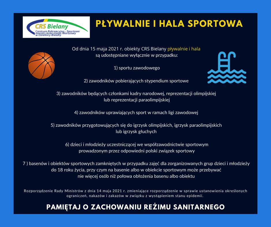 Grafika z kolorystyce błękitno- granatowej z ikonkami piłki do koszykówki i pływalni, logiem CRS Bielany z następującym komunikatem informującym iż na mocy Rozporządzenie Rady Ministrów z dnia 14 maja 2021 r. zmieniającego rozporządzenie w sprawie ustanowienia określonych ograniczeń, nakazów i zakazów w związku z wystąpieniem stanu epidemii o d dnia 15 maja 2021 r. obiekty CRS Bielany pływalnie i hala są udostępniane wyłącznie w przypadku: 1) sportu zawodowego 2) zawodników pobierających stypendium sportowe 3) zawodników będących członkami kadry narodowej, reprezentacji olimpijskiej lub reprezentacji paraolimpijskiej 4) zawodników uprawiających sport w ramach ligi zawodowej 5) zawodników przygotowujących się do igrzysk olimpijskich, igrzysk paraolimpijskich lub igrzysk głuchych 6) dzieci i młodzieży uczestniczącej we współzawodnictwie sportowym prowadzonym przez odpowiedni polski związek sportowy 7 ) basenów i obiektów sportowych zamkniętych w przypadku zajęć dla zorganizowanych grup dzieci i młodzieży do 18 roku życia, przy czym na basenie albo w obiekcie sportowym może przebywać nie więcej osób niż połowa obłożenia basenu albo obiektu